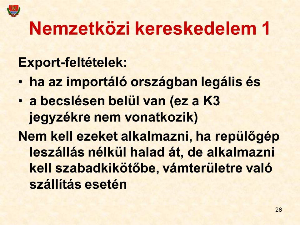26 Nemzetközi kereskedelem 1 Export-feltételek: ha az importáló országban legális és a becslésen belül van (ez a K3 jegyzékre nem vonatkozik) Nem kell