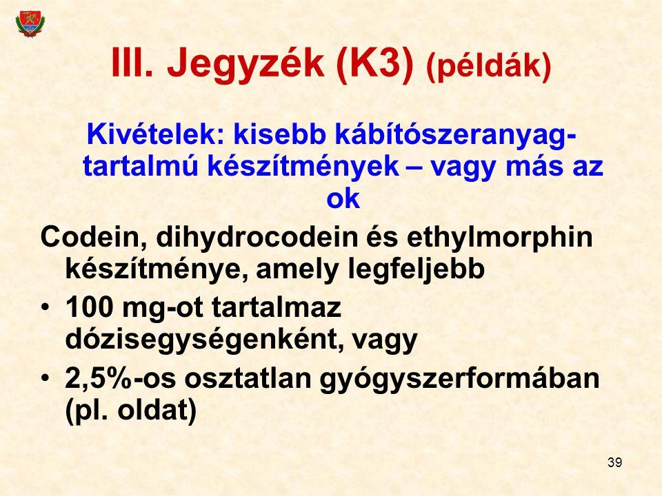 39 III. Jegyzék (K3) (példák) Kivételek: kisebb kábítószeranyag- tartalmú készítmények – vagy más az ok Codein, dihydrocodein és ethylmorphin készítmé