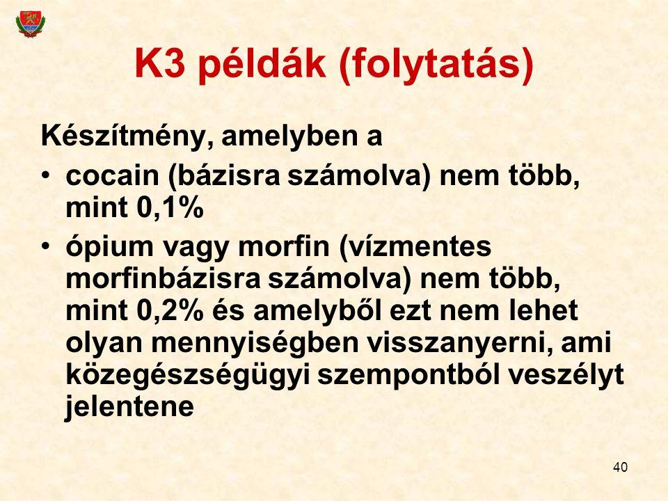 40 K3 példák (folytatás) Készítmény, amelyben a cocain (bázisra számolva) nem több, mint 0,1% ópium vagy morfin (vízmentes morfinbázisra számolva) nem