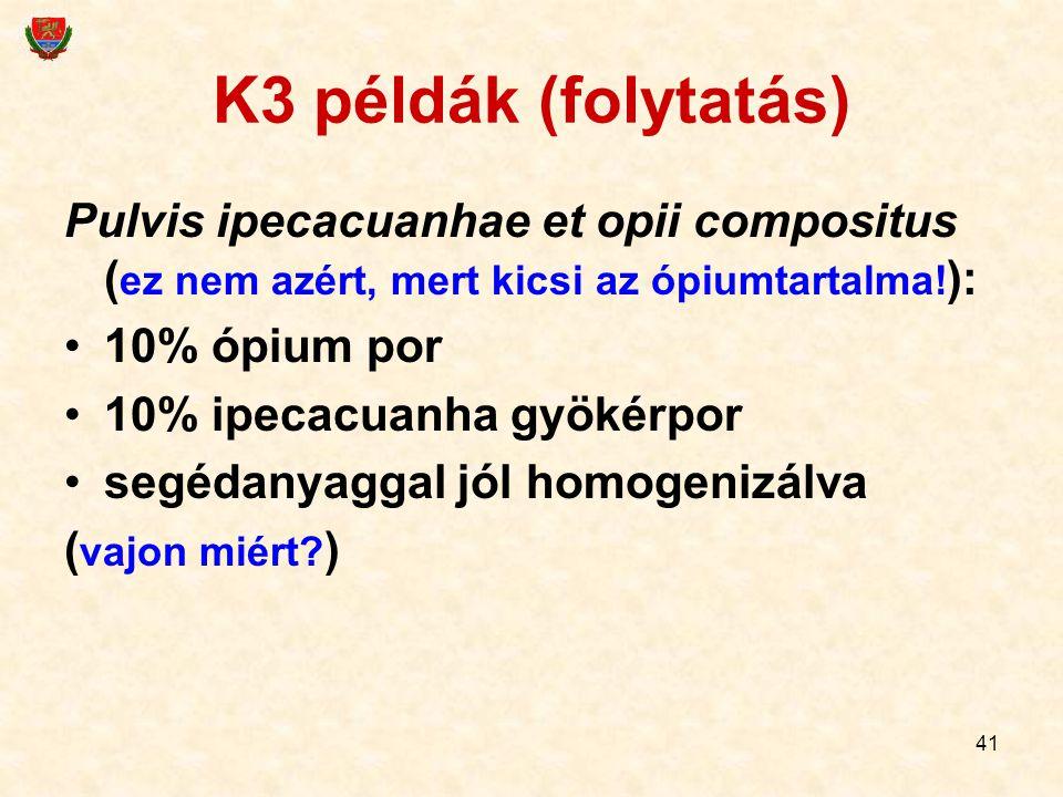 41 K3 példák (folytatás) Pulvis ipecacuanhae et opii compositus ( ez nem azért, mert kicsi az ópiumtartalma! ): 10% ópium por 10% ipecacuanha gyökérpo