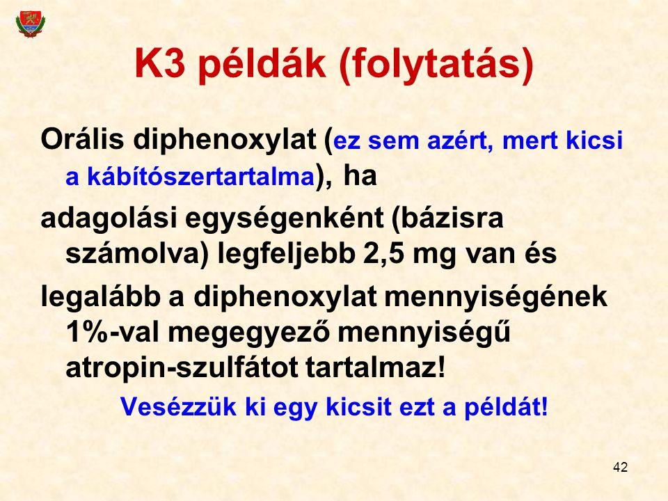 42 K3 példák (folytatás) Orális diphenoxylat ( ez sem azért, mert kicsi a kábítószertartalma ), ha adagolási egységenként (bázisra számolva) legfeljeb