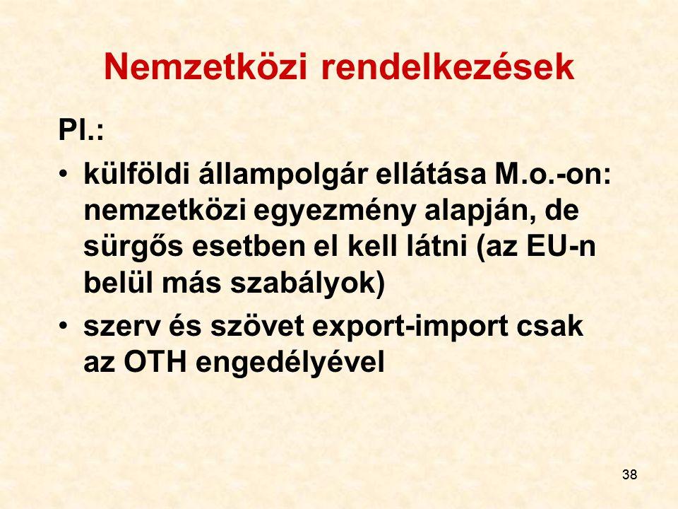 38 Nemzetközi rendelkezések Pl.: külföldi állampolgár ellátása M.o.-on: nemzetközi egyezmény alapján, de sürgős esetben el kell látni (az EU-n belül más szabályok) szerv és szövet export-import csak az OTH engedélyével