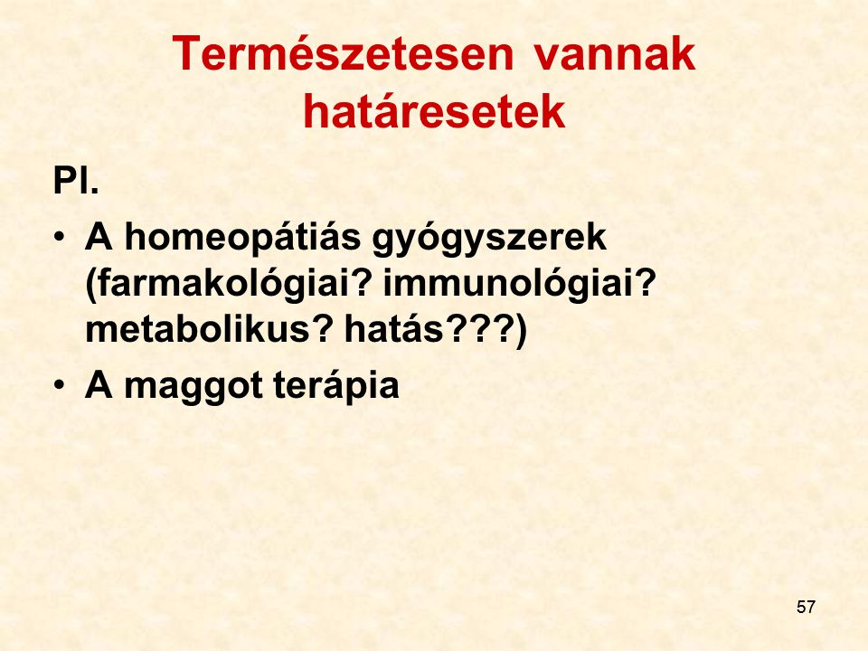57 Természetesen vannak határesetek Pl.A homeopátiás gyógyszerek (farmakológiai.