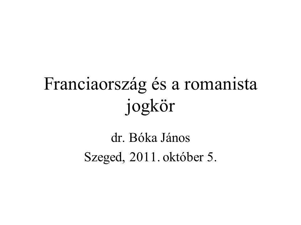 Franciaország és a romanista jogkör dr. Bóka János Szeged, 2011. október 5.