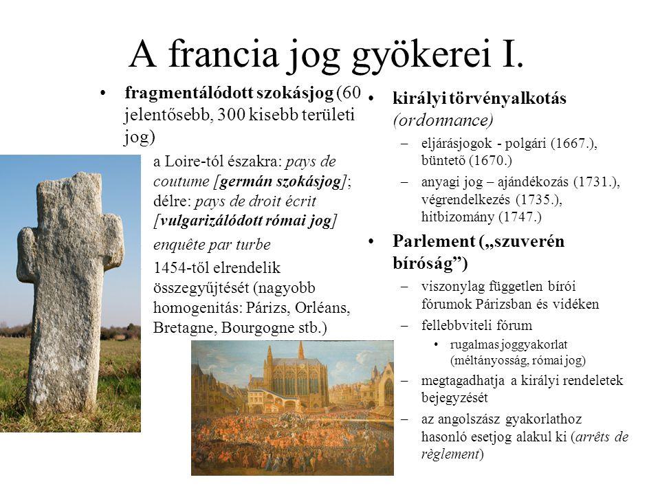 A francia jog gyökerei I. fragmentálódott szokásjog (60 jelentősebb, 300 kisebb területi jog) –a Loire-tól északra: pays de coutume [germán szokásjog]