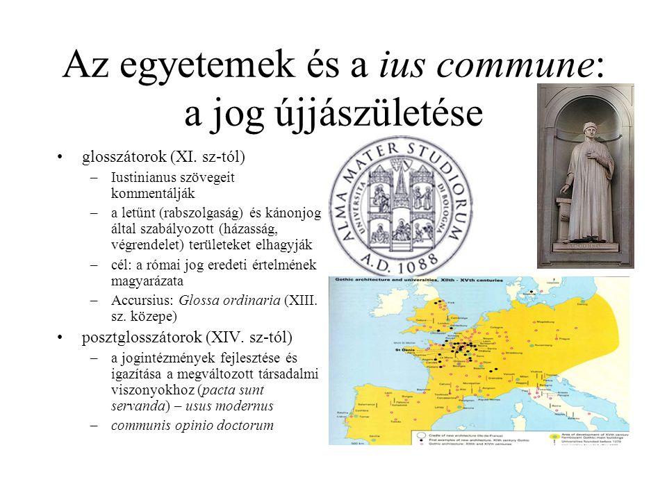 Az egyetemek és a ius commune: a jog újjászületése glosszátorok (XI. sz-tól) –Iustinianus szövegeit kommentálják –a letűnt (rabszolgaság) és kánonjog