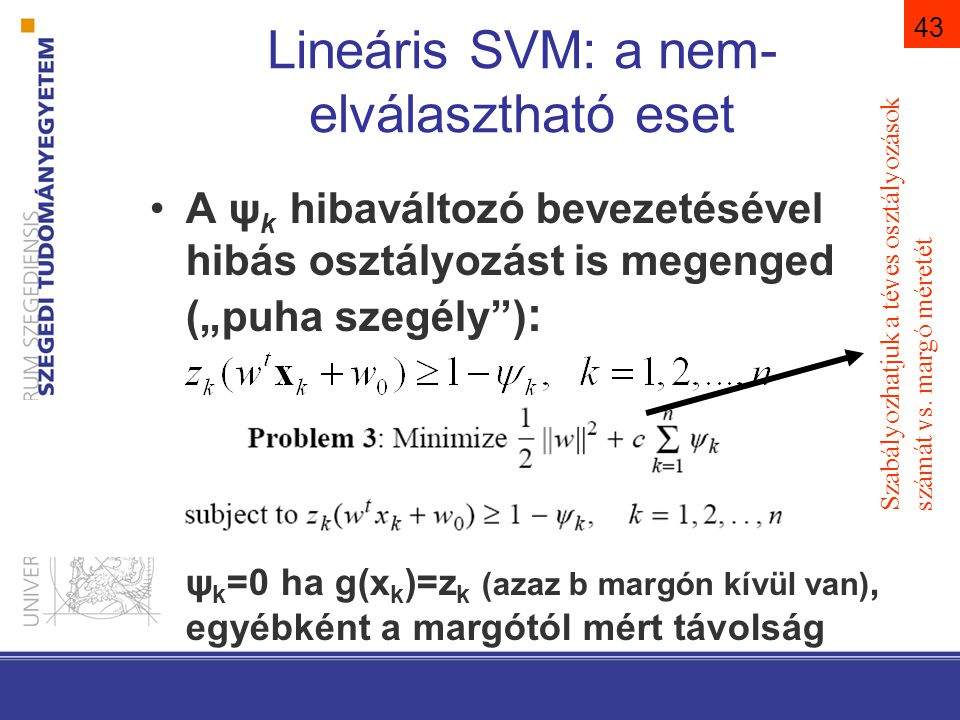 """43 Lineáris SVM: a nem- elválasztható eset A ψ k hibaváltozó bevezetésével hibás osztályozást is megenged (""""puha szegély ) : ψ k =0 ha g(x k )=z k (azaz b margón kívül van), egyébként a margótól mért távolság Szabályozhatjuk a téves osztályozások számát vs."""
