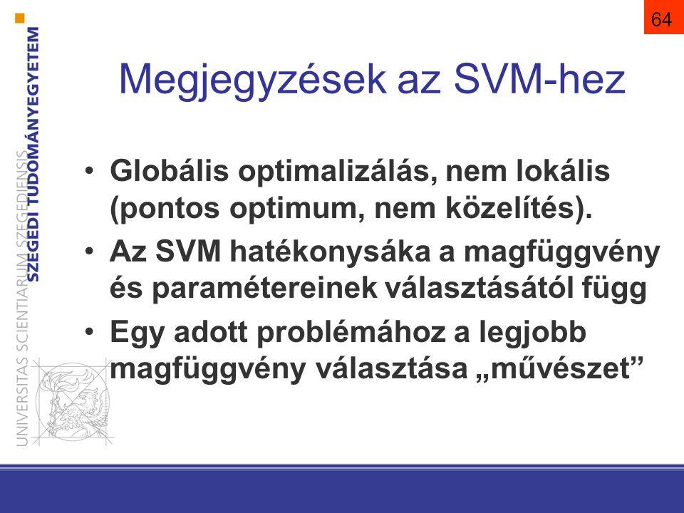 65 Megjegyzések az SVM-hez A komplexitása a támasztó vektorok számától, és nem a transzformált tér dimenziójától függ A gyakorlatban kis mintánál is jó általánosítási tulajdonságok Többosztályos SVM: –one-vs-all (legnagyobb g()) –one-vs-one (legtöbb győzelem) –direkt optimalizáció