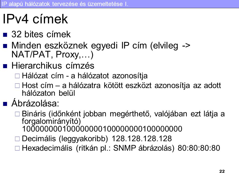 IP alapú hálózatok tervezése és üzemeltetése I. 22 IPv4 címek 32 bites címek Minden eszköznek egyedi IP cím (elvileg -> NAT/PAT, Proxy,…) Hierarchikus