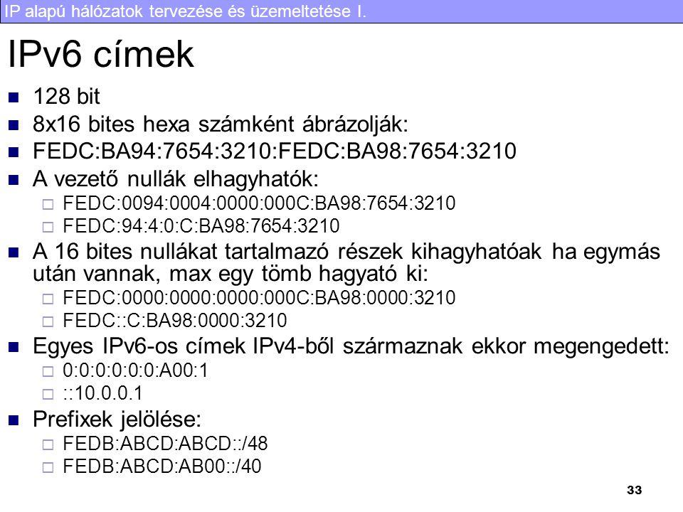 IP alapú hálózatok tervezése és üzemeltetése I. 33 IPv6 címek 128 bit 8x16 bites hexa számként ábrázolják: FEDC:BA94:7654:3210:FEDC:BA98:7654:3210 A v