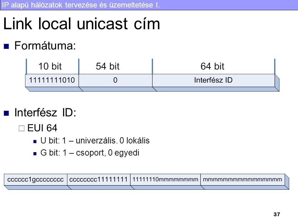 IP alapú hálózatok tervezése és üzemeltetése I. 37 Link local unicast cím Formátuma: Interfész ID:  EUI 64 U bit: 1 – univerzális. 0 lokális G bit: 1