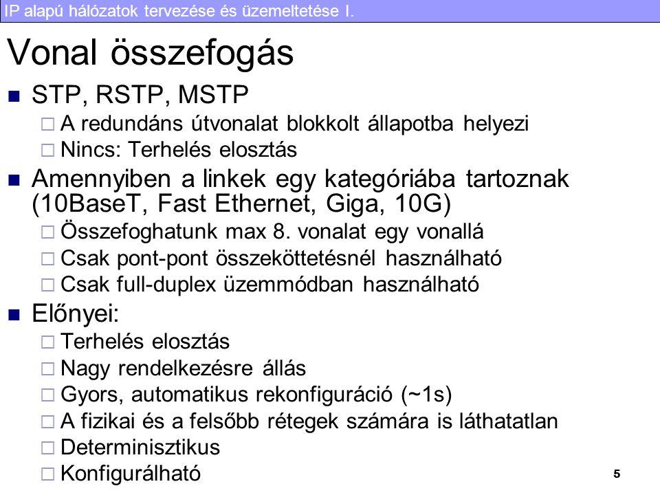 IP alapú hálózatok tervezése és üzemeltetése I. 5 Vonal összefogás STP, RSTP, MSTP  A redundáns útvonalat blokkolt állapotba helyezi  Nincs: Terhelé