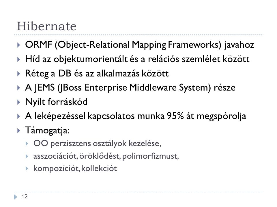 Hibernate  ORMF (Object-Relational Mapping Frameworks) javahoz  Híd az objektumorientált és a relációs szemlélet között  Réteg a DB és az alkalmazás között  A JEMS (JBoss Enterprise Middleware System) része  Nyílt forráskód  A leképezéssel kapcsolatos munka 95% át megspórolja  Támogatja:  OO perzisztens osztályok kezelése,  asszociációt, öröklődést, polimorfizmust,  kompozíciót, kollekciót 12