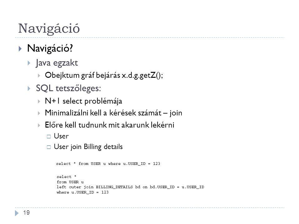 Navigáció  Navigáció?  Java egzakt  Obejktum gráf bejárás x.d.g.getZ();  SQL tetszőleges:  N+1 select problémája  Minimalizálni kell a kérések s