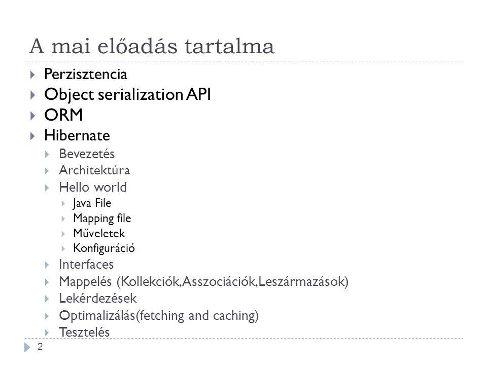 A mai előadás tartalma 2  Perzisztencia  Object serialization API  ORM  Hibernate  Bevezetés  Architektúra  Hello world  Java File  Mapping file  Műveletek  Konfiguráció  Interfaces  Mappelés (Kollekciók,Asszociációk,Leszármazások)  Lekérdezések  Optimalizálás(fetching and caching)  Tesztelés