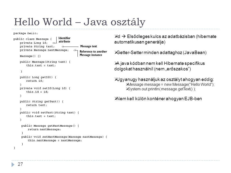 Hello World – Java osztály 27  Id  Elsődleges kulcs az adatbázisban (hibernate automatikusan generálja)  Getter-Setter minden adattaghoz (JavaBean)  A java kódban nem kell Hibernate specifikus dolgokat használni.