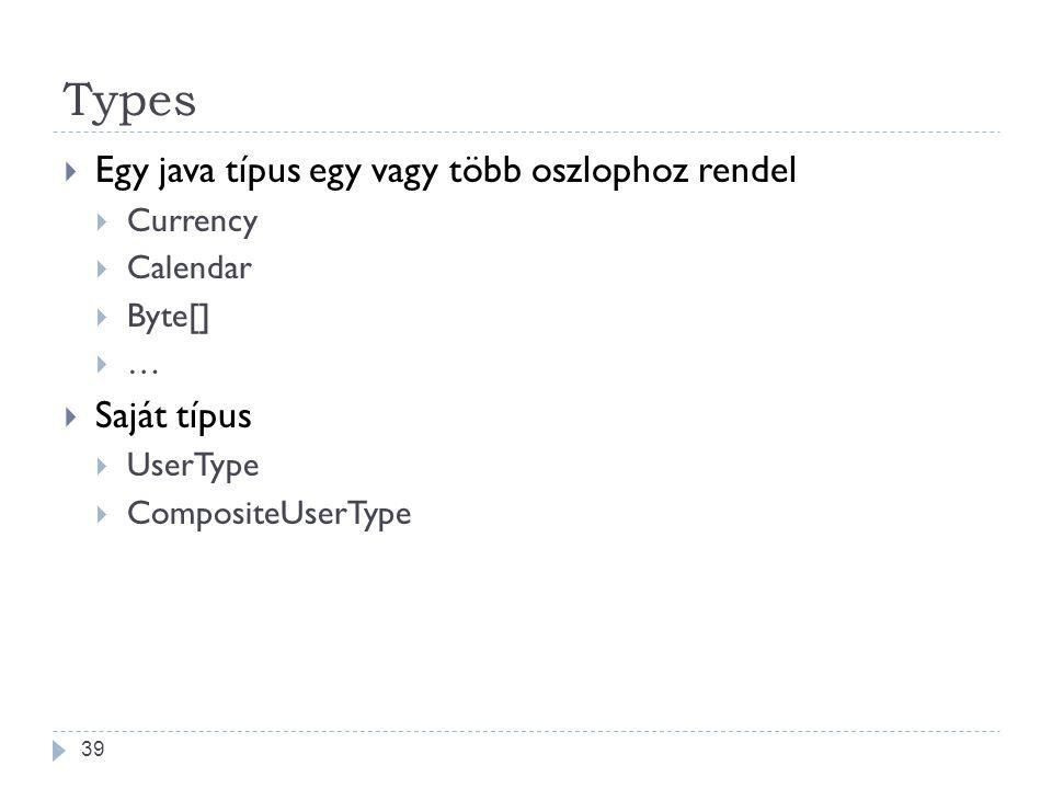 Types  Egy java típus egy vagy több oszlophoz rendel  Currency  Calendar  Byte[]  …  Saját típus  UserType  CompositeUserType 39