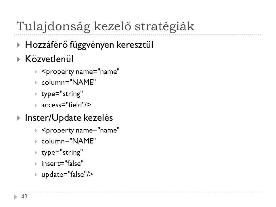 Tulajdonság kezelő stratégiák  Hozzáférő függvényen keresztül  Közvetlenül  <property name= name  column= NAME  type= string  access= field />  Inster/Update kezelés  <property name= name  column= NAME  type= string  insert= false  update= false /> 43