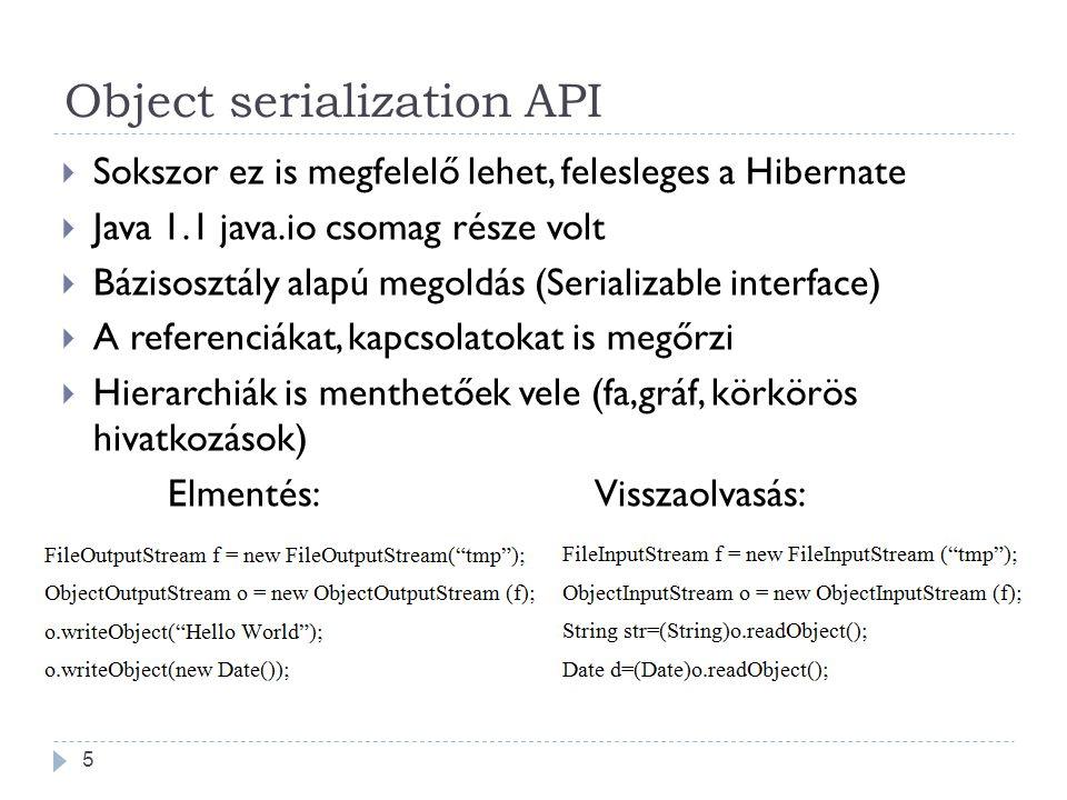 Object serialization API  Sokszor ez is megfelelő lehet, felesleges a Hibernate  Java 1.1 java.io csomag része volt  Bázisosztály alapú megoldás (Serializable interface)  A referenciákat, kapcsolatokat is megőrzi  Hierarchiák is menthetőek vele (fa,gráf, körkörös hivatkozások) Elmentés:Visszaolvasás: 5