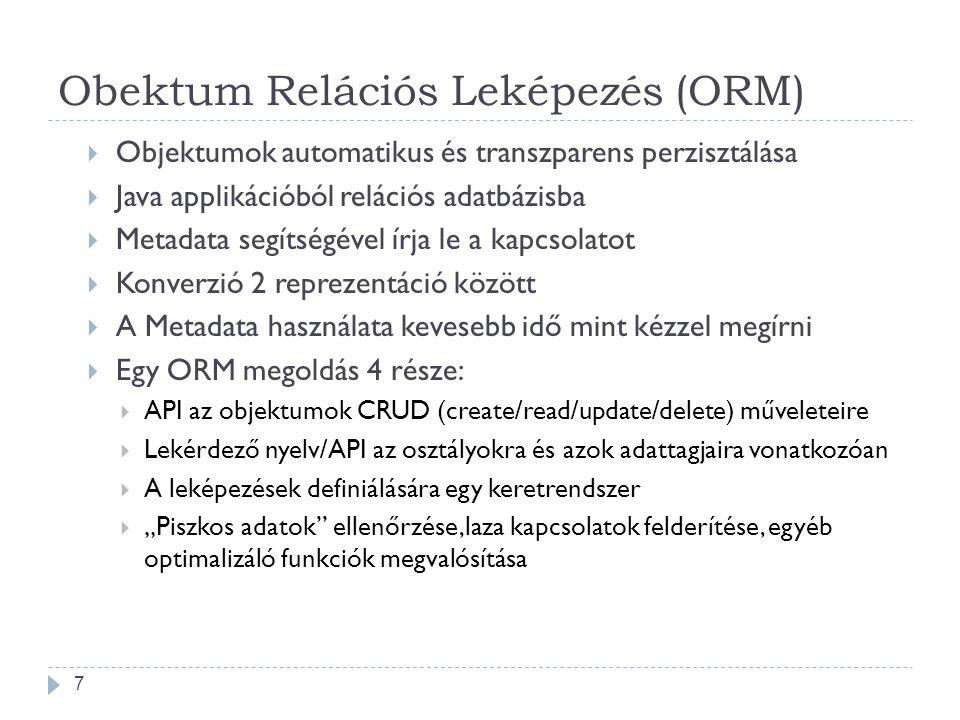 """Obektum Relációs Leképezés (ORM)  Objektumok automatikus és transzparens perzisztálása  Java applikációból relációs adatbázisba  Metadata segítségével írja le a kapcsolatot  Konverzió 2 reprezentáció között  A Metadata használata kevesebb idő mint kézzel megírni  Egy ORM megoldás 4 része:  API az objektumok CRUD (create/read/update/delete) műveleteire  Lekérdező nyelv/API az osztályokra és azok adattagjaira vonatkozóan  A leképezések definiálására egy keretrendszer  """"Piszkos adatok ellenőrzése,laza kapcsolatok felderítése, egyéb optimalizáló funkciók megvalósítása 7"""