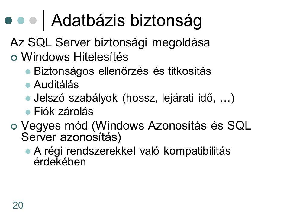20 Adatbázis biztonság Az SQL Server biztonsági megoldása Windows Hitelesítés Biztonságos ellenőrzés és titkosítás Auditálás Jelszó szabályok (hossz, lejárati idő, …) Fiók zárolás Vegyes mód (Windows Azonosítás és SQL Server azonosítás) A régi rendszerekkel való kompatibilitás érdekében