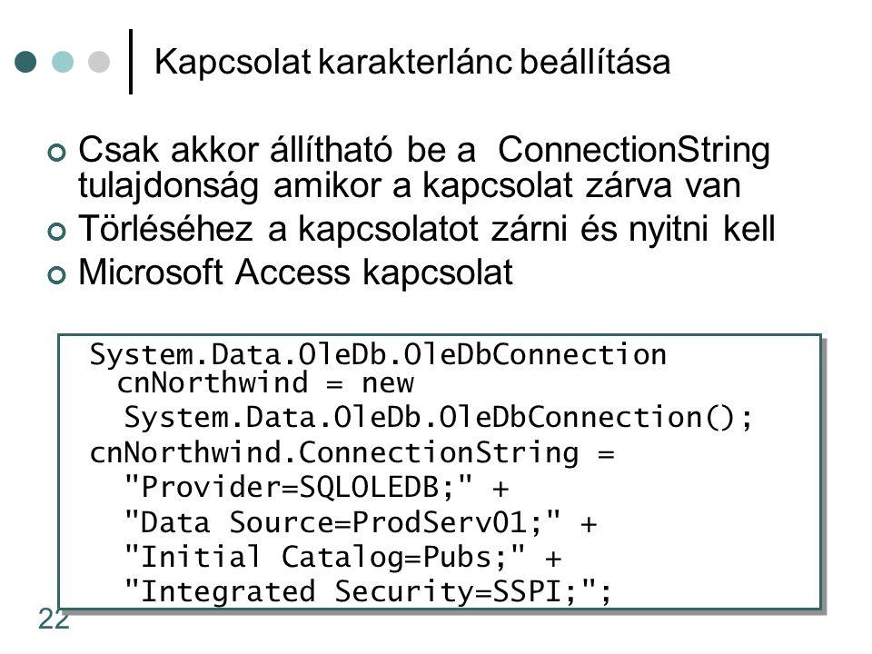 22 Kapcsolat karakterlánc beállítása Csak akkor állítható be a ConnectionString tulajdonság amikor a kapcsolat zárva van Törléséhez a kapcsolatot zárni és nyitni kell Microsoft Access kapcsolat System.Data.OleDb.OleDbConnection cnNorthwind = new System.Data.OleDb.OleDbConnection(); cnNorthwind.ConnectionString = Provider=SQLOLEDB; + Data Source=ProdServ01; + Initial Catalog=Pubs; + Integrated Security=SSPI; ;