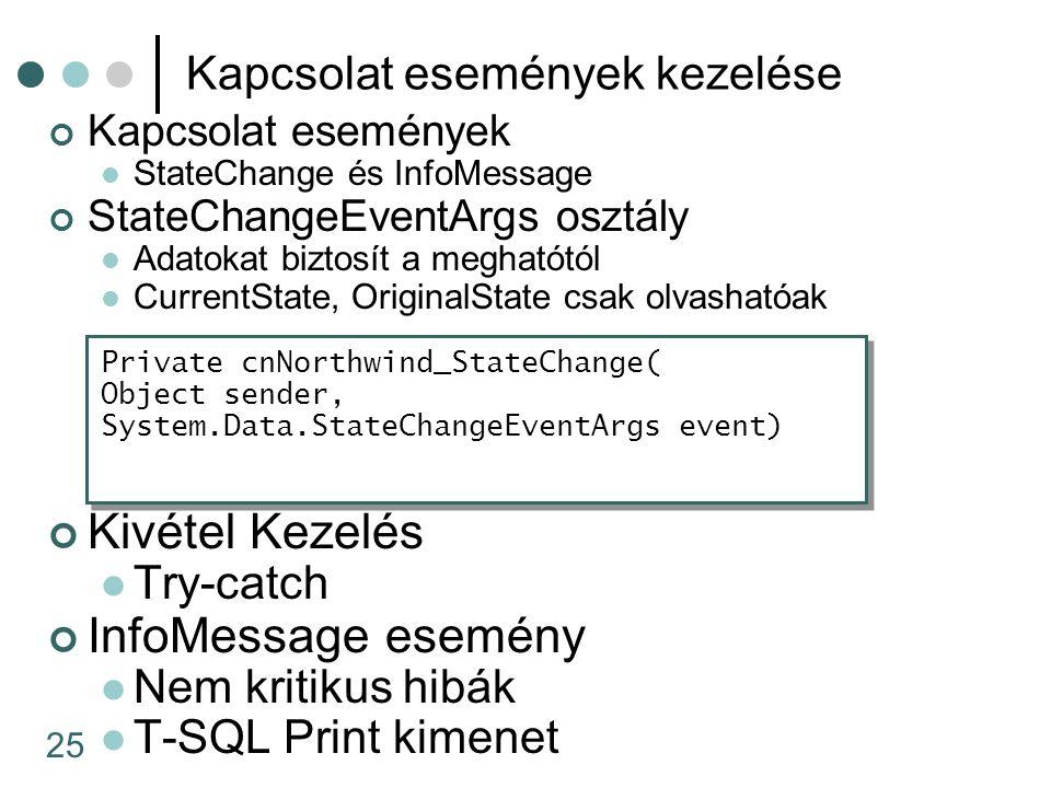 25 Kapcsolat események kezelése Kapcsolat események StateChange és InfoMessage StateChangeEventArgs osztály Adatokat biztosít a meghatótól CurrentState, OriginalState csak olvashatóak Private cnNorthwind_StateChange( Object sender, System.Data.StateChangeEventArgs event) Kivétel Kezelés Try-catch InfoMessage esemény Nem kritikus hibák T-SQL Print kimenet