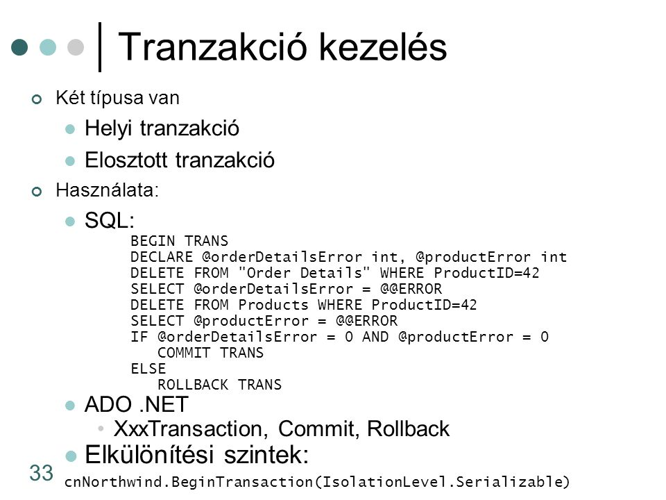 33 Tranzakció kezelés Két típusa van Helyi tranzakció Elosztott tranzakció Használata: SQL: BEGIN TRANS DECLARE @orderDetailsError int, @productError int DELETE FROM Order Details WHERE ProductID=42 SELECT @orderDetailsError = @@ERROR DELETE FROM Products WHERE ProductID=42 SELECT @productError = @@ERROR IF @orderDetailsError = 0 AND @productError = 0 COMMIT TRANS ELSE ROLLBACK TRANS ADO.NET XxxTransaction, Commit, Rollback Elkülönítési szintek: cnNorthwind.BeginTransaction(IsolationLevel.Serializable)