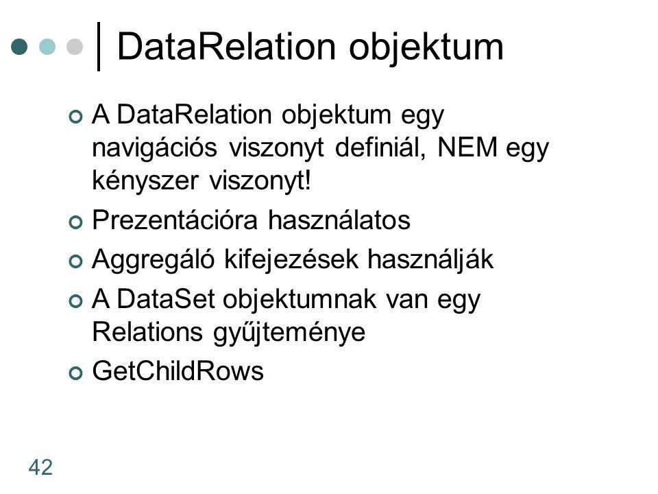 42 DataRelation objektum A DataRelation objektum egy navigációs viszonyt definiál, NEM egy kényszer viszonyt! Prezentációra használatos Aggregáló kife
