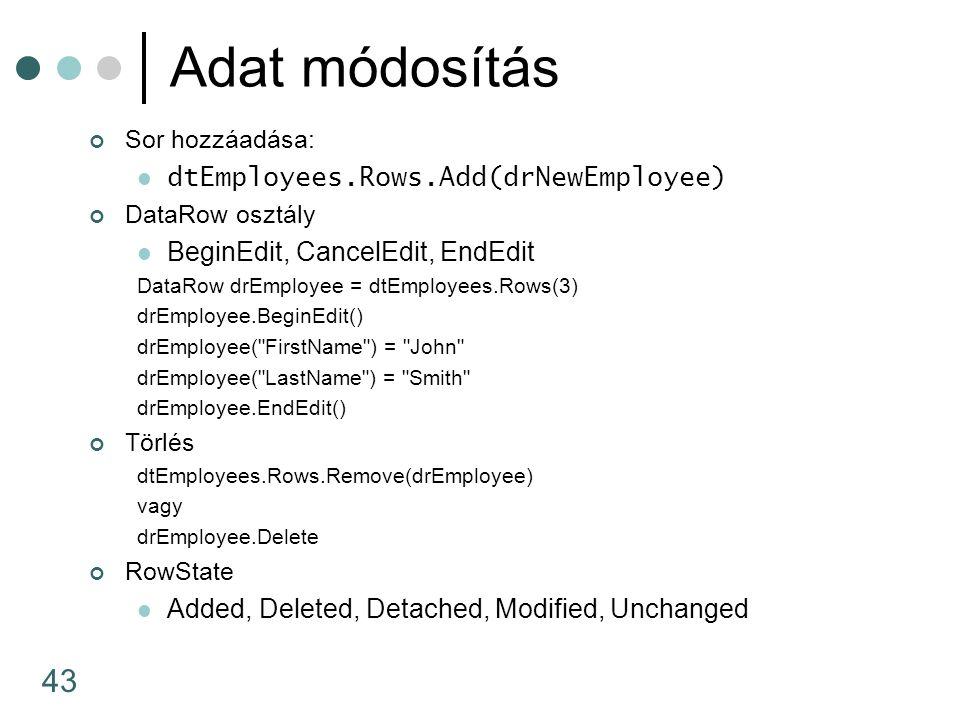 43 Adat módosítás Sor hozzáadása: dtEmployees.Rows.Add(drNewEmployee) DataRow osztály BeginEdit, CancelEdit, EndEdit DataRow drEmployee = dtEmployees.