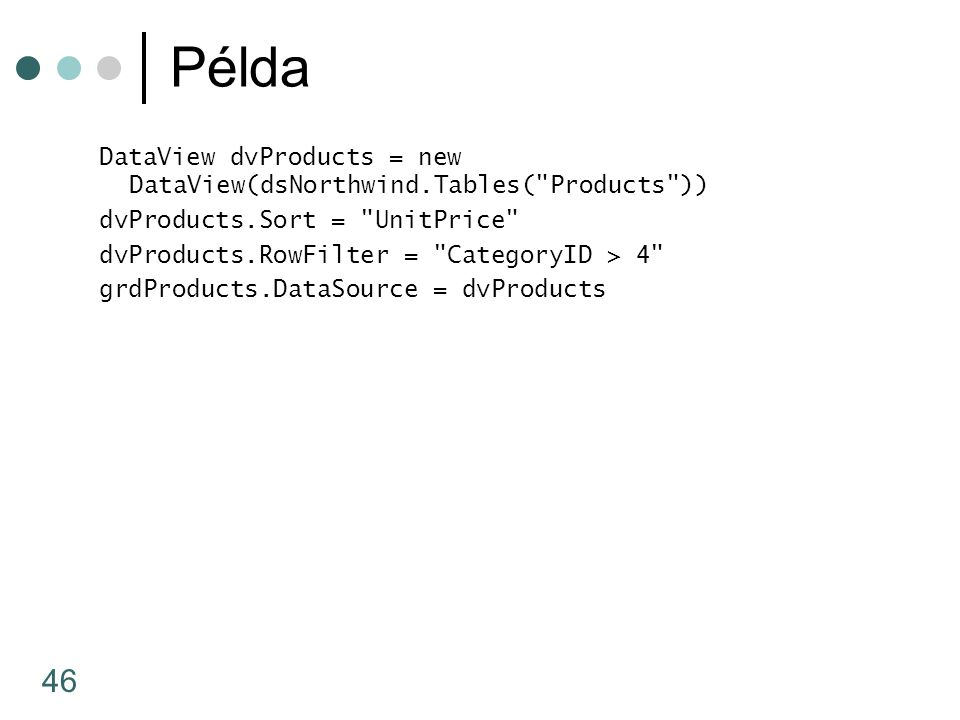 46 Példa DataView dvProducts = new DataView(dsNorthwind.Tables( Products )) dvProducts.Sort = UnitPrice dvProducts.RowFilter = CategoryID > 4 grdProducts.DataSource = dvProducts