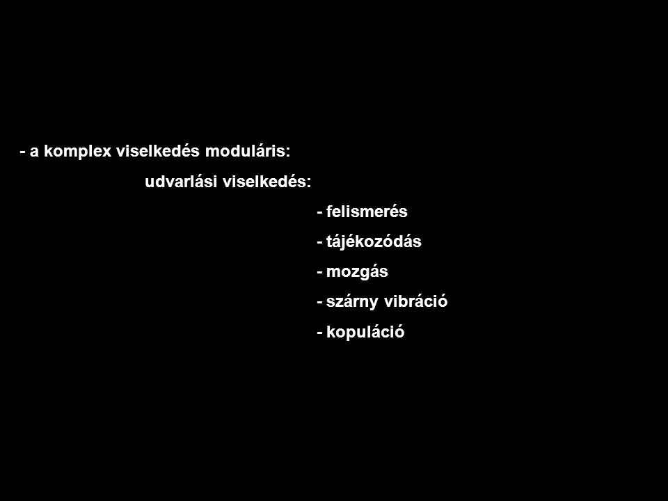 - a komplex viselkedés moduláris: udvarlási viselkedés: - felismerés - tájékozódás - mozgás - szárny vibráció - kopuláció