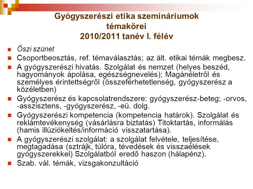 Gyógyszerészi etika szemináriumok témakörei 2010/2011 tanév I. félév Őszi szünet Csoportbeosztás, ref. témaválasztás; az ált. etikai témák megbesz. A
