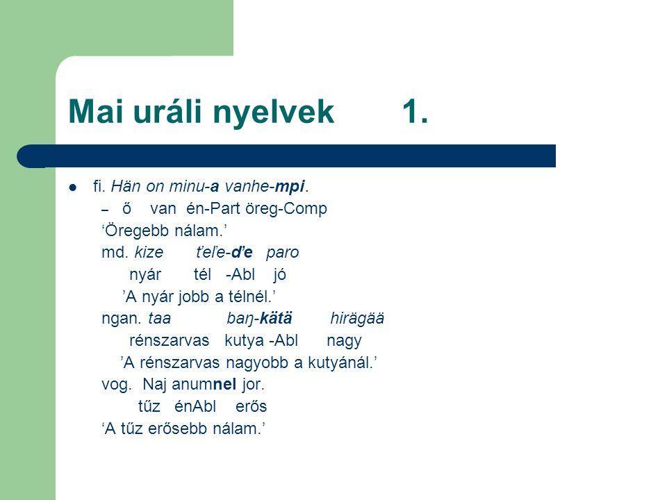 Mai uráli nyelvek1. fi. Hän on minu-a vanhe-mpi. – ő van én-Part öreg-Comp 'Öregebb nálam.' md. kize ťeľe-ďe paro nyár tél -Abl jó 'A nyár jobb a téln