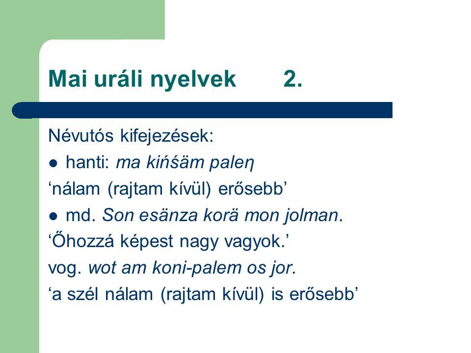 Mai uráli nyelvek2. Névutós kifejezések: hanti: ma ki ń śäm paleη 'nálam (rajtam kívül) erősebb' md. Son esänza korä mon jolman. 'Őhozzá képest nagy v