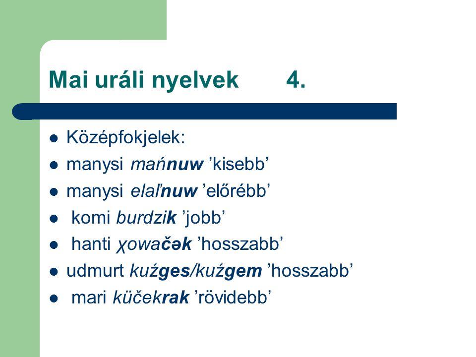 Mai uráli nyelvek4. Középfokjelek: manysi mańnuw 'kisebb' manysi elaľnuw 'előrébb' komi burdzik 'jobb' hanti χowačәk 'hosszabb' udmurt kuźges/kuźgem '