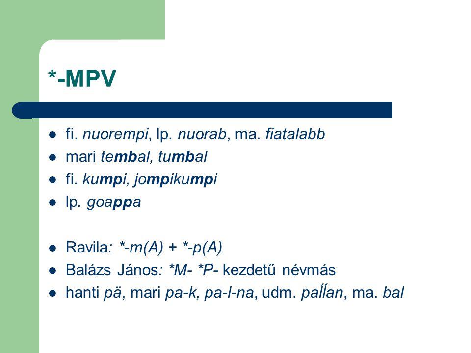 *-MPV fi. nuorempi, lp. nuorab, ma. fiatalabb mari tembal, tumbal fi. kumpi, jompikumpi lp. goappa Ravila: *-m(A) + *-p(A) Balázs János: *M- *P- kezde