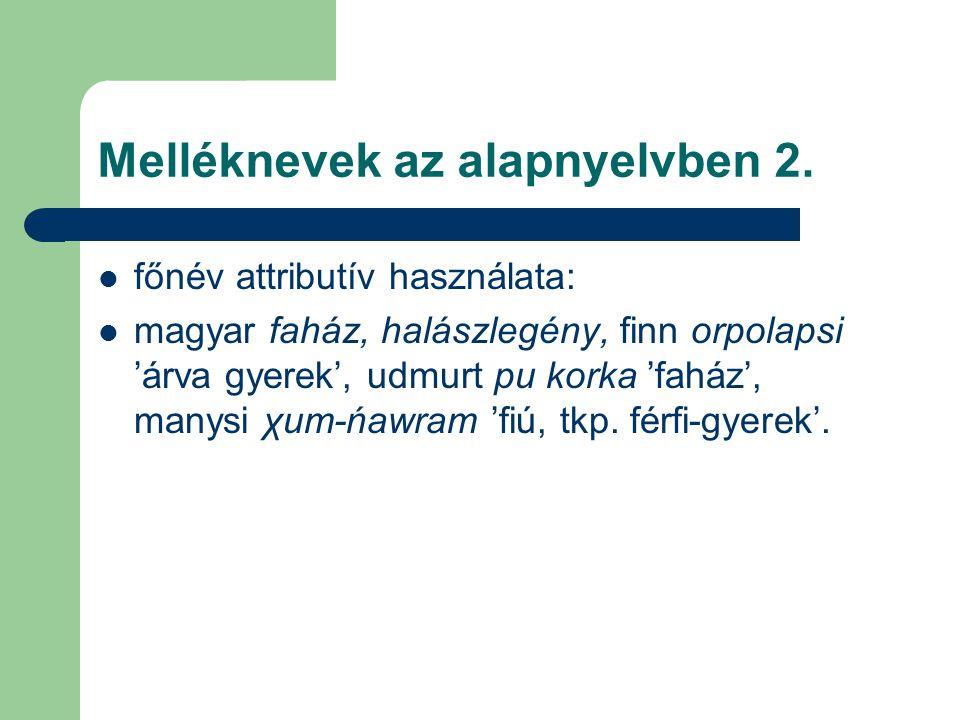 Melléknevek az alapnyelvben 2. főnév attributív használata: magyar faház, halászlegény, finn orpolapsi 'árva gyerek', udmurt pu korka 'faház', manysi