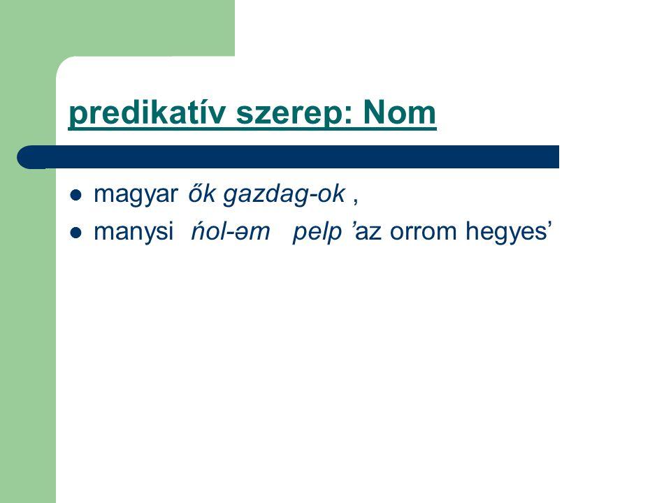 predikatív szerep: Nom magyar ők gazdag-ok, manysi ńol-əm pelp 'az orrom hegyes'