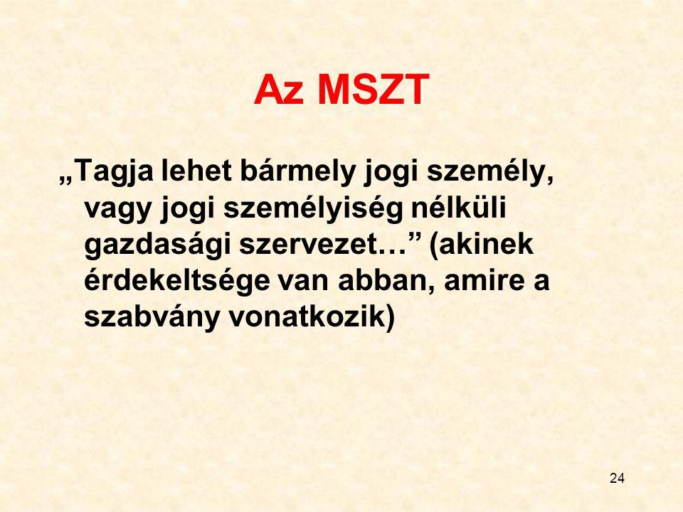 """24 Az MSZT """"Tagja lehet bármely jogi személy, vagy jogi személyiség nélküli gazdasági szervezet… (akinek érdekeltsége van abban, amire a szabvány vonatkozik)"""
