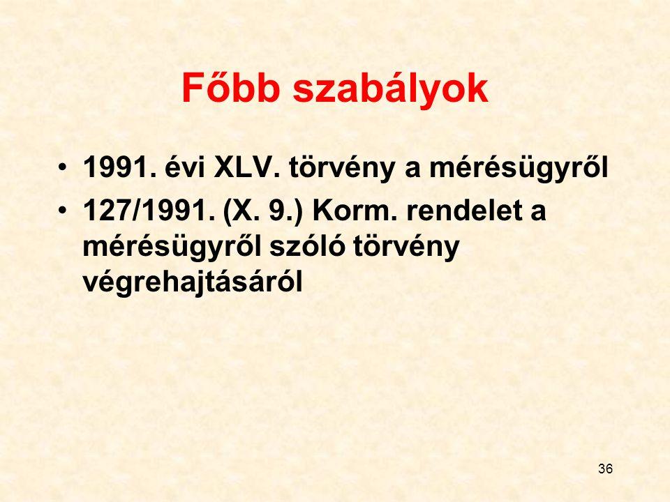 36 Főbb szabályok 1991. évi XLV. törvény a mérésügyről 127/1991. (X. 9.) Korm. rendelet a mérésügyről szóló törvény végrehajtásáról