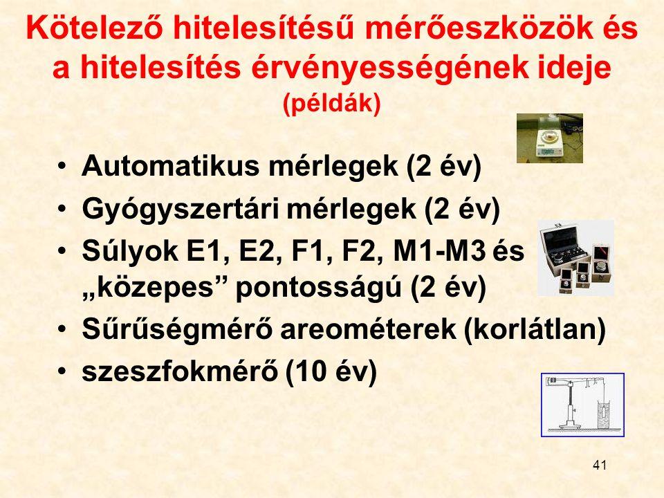 """41 Kötelező hitelesítésű mérőeszközök és a hitelesítés érvényességének ideje (példák) Automatikus mérlegek (2 év) Gyógyszertári mérlegek (2 év) Súlyok E1, E2, F1, F2, M1-M3 és """"közepes pontosságú (2 év) Sűrűségmérő areométerek (korlátlan) szeszfokmérő (10 év)"""