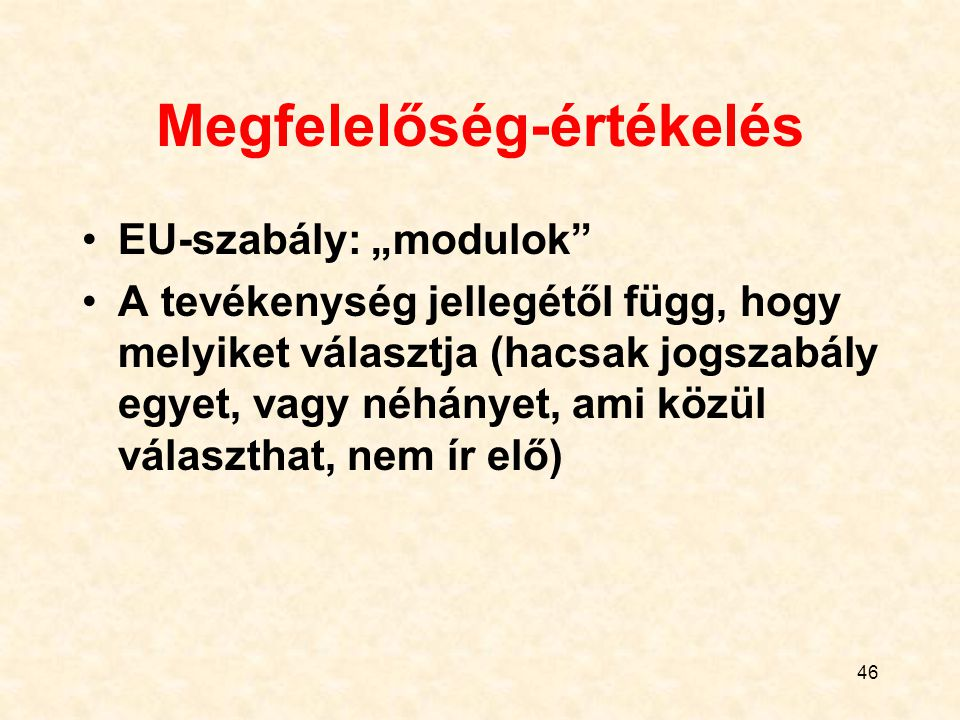 """46 Megfelelőség-értékelés EU-szabály: """"modulok"""" A tevékenység jellegétől függ, hogy melyiket választja (hacsak jogszabály egyet, vagy néhányet, ami kö"""