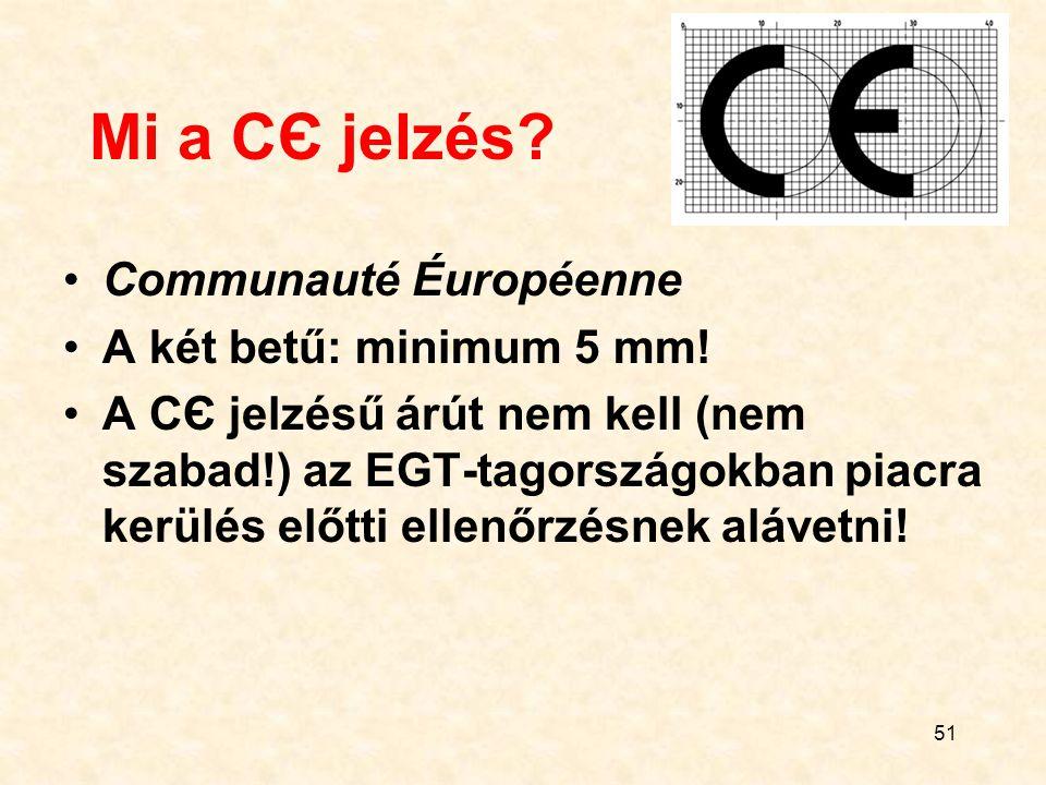 51 Mi a CЄ jelzés? Communauté Éuropéenne A két betű: minimum 5 mm! A CЄ jelzésű árút nem kell (nem szabad!) az EGT-tagországokban piacra kerülés előtt