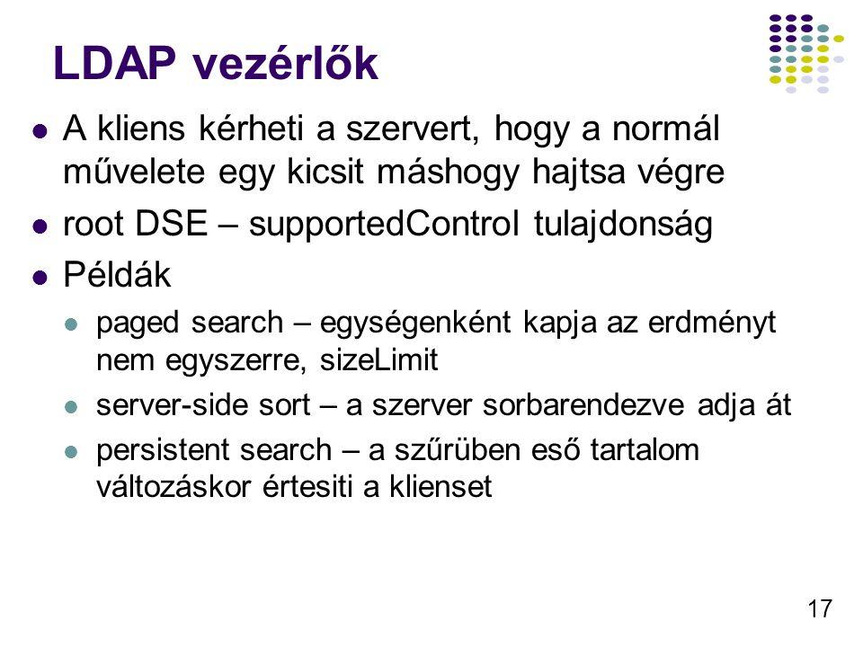 17 LDAP vezérlők A kliens kérheti a szervert, hogy a normál művelete egy kicsit máshogy hajtsa végre root DSE – supportedControl tulajdonság Példák paged search – egységenként kapja az erdményt nem egyszerre, sizeLimit server-side sort – a szerver sorbarendezve adja át persistent search – a szűrüben eső tartalom változáskor értesiti a klienset