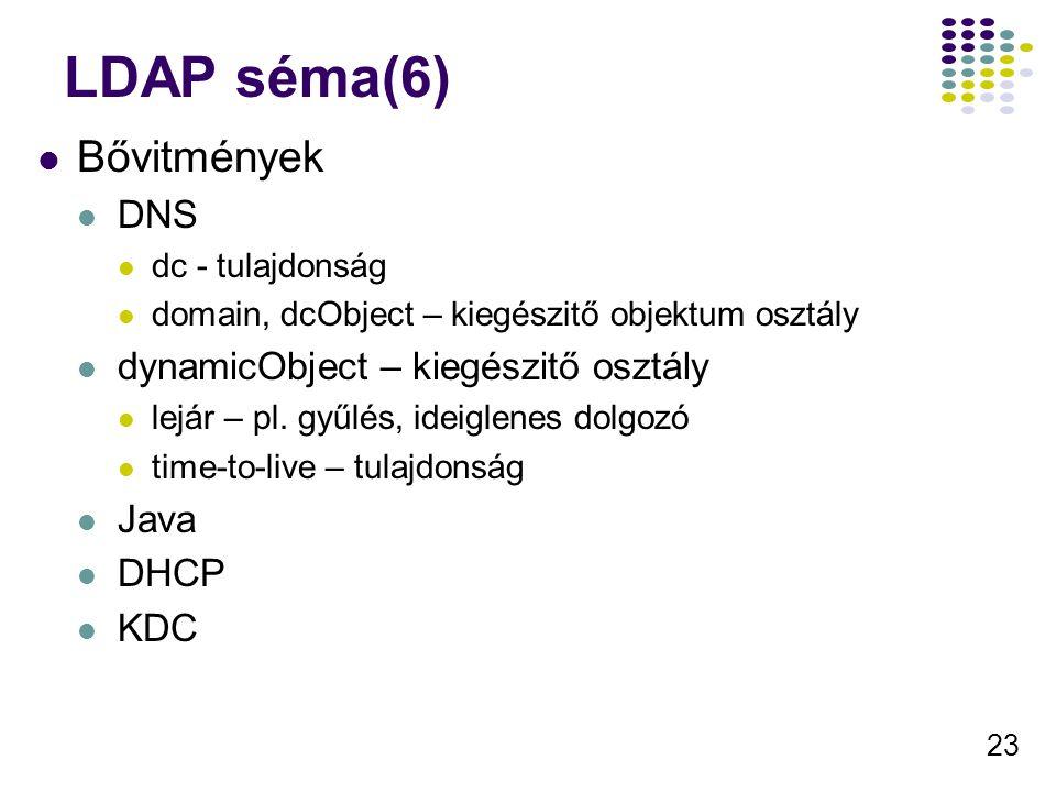 23 LDAP séma(6) Bővitmények DNS dc - tulajdonság domain, dcObject – kiegészitő objektum osztály dynamicObject – kiegészitő osztály lejár – pl.