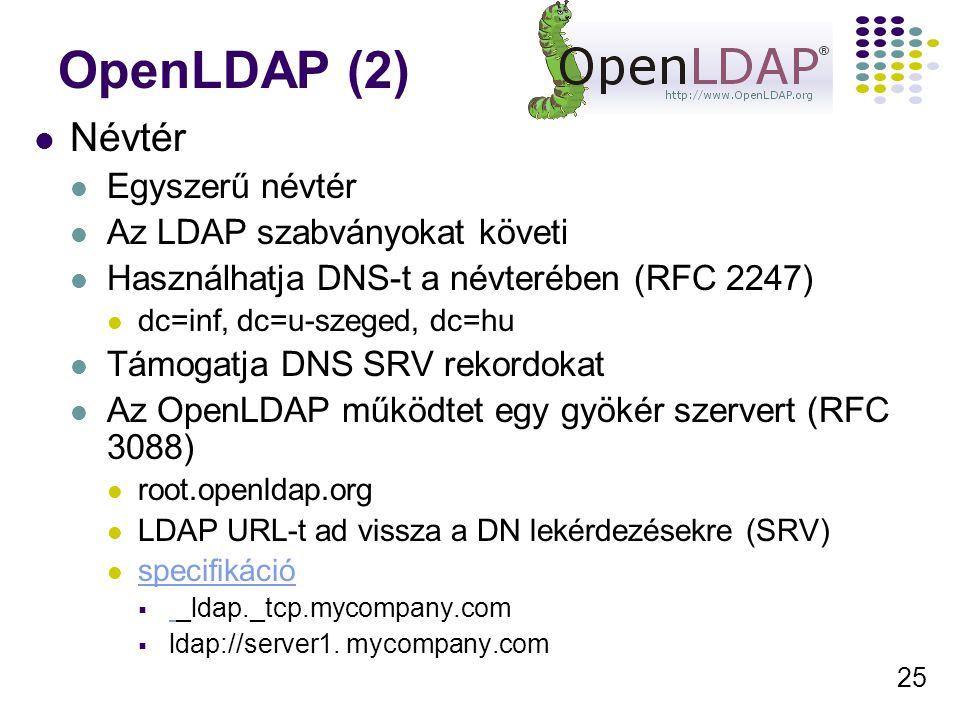 25 OpenLDAP (2) Névtér Egyszerű névtér Az LDAP szabványokat követi Használhatja DNS-t a névterében (RFC 2247) dc=inf, dc=u-szeged, dc=hu Támogatja DNS SRV rekordokat Az OpenLDAP működtet egy gyökér szervert (RFC 3088) root.openldap.org LDAP URL-t ad vissza a DN lekérdezésekre (SRV) specifikáció  _ldap._tcp.mycompany.com  ldap://server1.