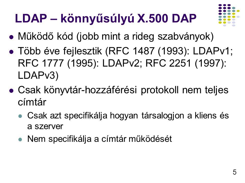 5 LDAP – könnyűsúlyú X.500 DAP Működő kód (jobb mint a rideg szabványok) Több éve fejlesztik (RFC 1487 (1993): LDAPv1; RFC 1777 (1995): LDAPv2; RFC 2251 (1997): LDAPv3) Csak könyvtár-hozzáférési protokoll nem teljes címtár Csak azt specifikálja hogyan társalogjon a kliens és a szerver Nem specifikálja a címtár működését