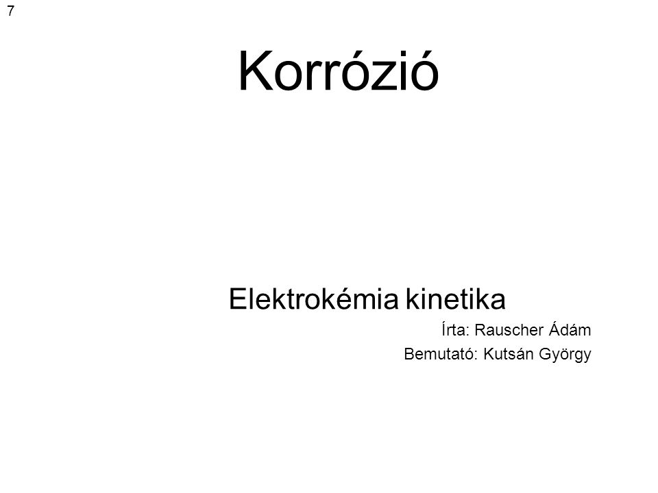 7 Korrózió Elektrokémia kinetika Írta: Rauscher Ádám Bemutató: Kutsán György