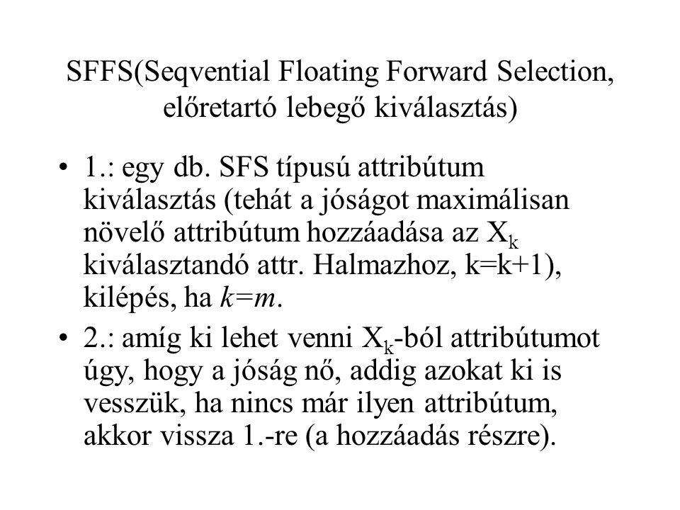 SFFS(Seqvential Floating Forward Selection, előretartó lebegő kiválasztás) 1.: egy db. SFS típusú attribútum kiválasztás (tehát a jóságot maximálisan